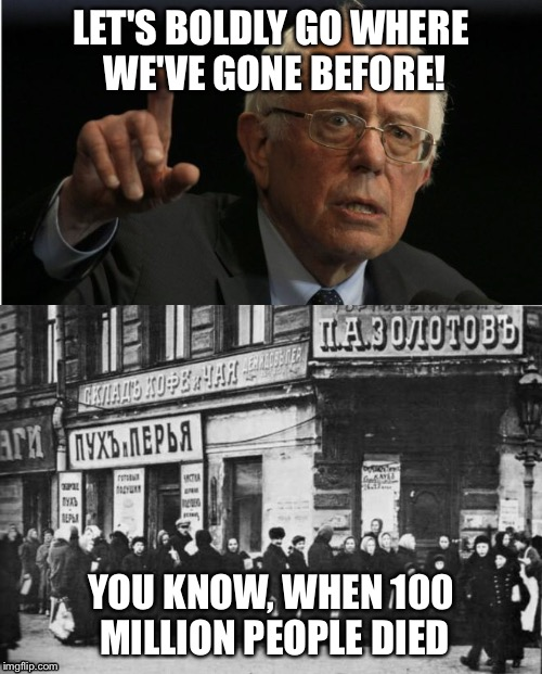 Bernie's got a new idea! | LET'S BOLDLY GO WHERE WE'VE GONE BEFORE! YOU KNOW, WHEN 100 MILLION PEOPLE DIED | image tagged in bernie sanders,communism | made w/ Imgflip meme maker