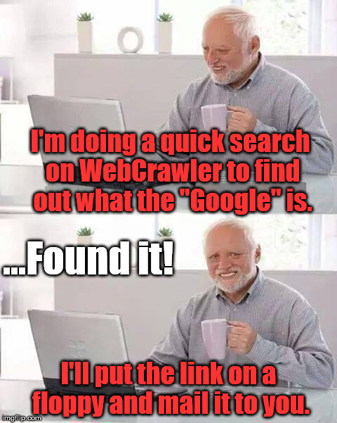"Hide the Pain Harold Meme | I'm doing a quick search on WebCrawler to find out what the ""Google"" is. I'll put the link on a floppy and mail it to you. ...Found it! 
