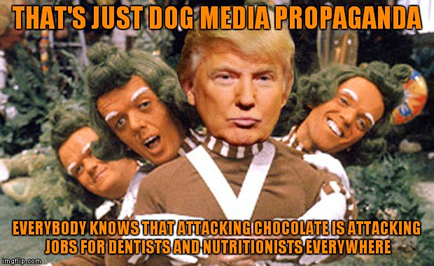 THAT'S JUST DOG MEDIA PROPAGANDA EVERYBODY KNOWS THAT ATTACKING CHOCOLATE IS ATTACKING JOBS FOR DENTISTS AND NUTRITIONISTS EVERYWHERE | made w/ Imgflip meme maker