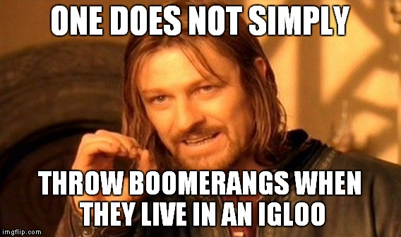 One Does Not Simply Meme | ONE DOES NOT SIMPLY THROW BOOMERANGS WHEN THEY LIVE IN AN IGLOO | image tagged in memes,one does not simply | made w/ Imgflip meme maker