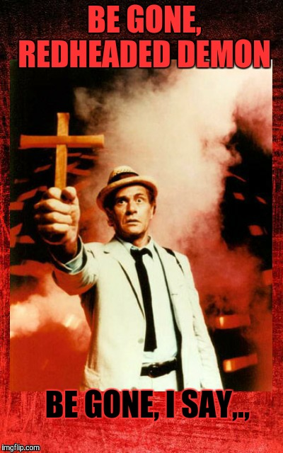 Kolchak: The Night Stalker with cross,,, | BE GONE,  REDHEADED DEMON BE GONE, I SAY,., | image tagged in kolchak the night stalker with cross | made w/ Imgflip meme maker