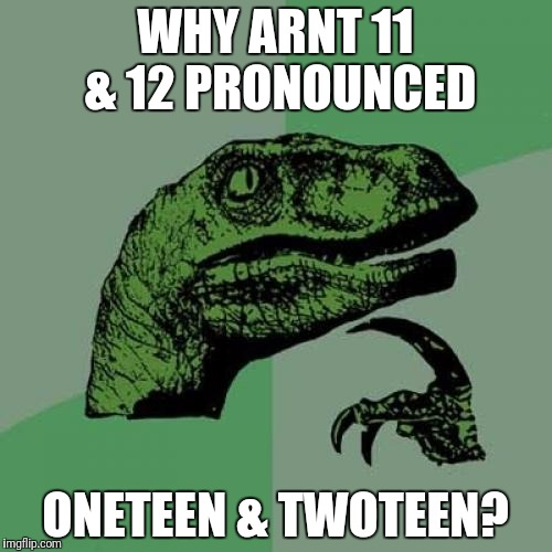 Philosoraptor Meme | WHY ARNT 11 & 12 PRONOUNCED ONETEEN & TWOTEEN? | image tagged in memes,philosoraptor | made w/ Imgflip meme maker