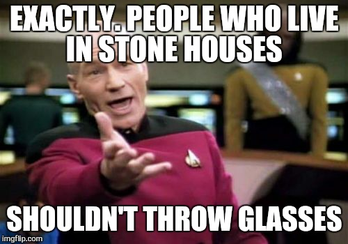Picard Wtf Meme | EXACTLY. PEOPLE WHO LIVE IN STONE HOUSES SHOULDN'T THROW GLASSES | image tagged in memes,picard wtf | made w/ Imgflip meme maker