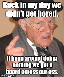 Back In My Day Meme | Back in my day we didn't get bored. If hung around doing nothing we got a board across our ass. | image tagged in memes,back in my day | made w/ Imgflip meme maker