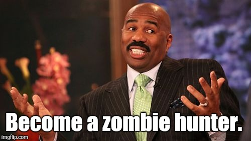 Steve Harvey Meme | Become a zombie hunter. | image tagged in memes,steve harvey | made w/ Imgflip meme maker