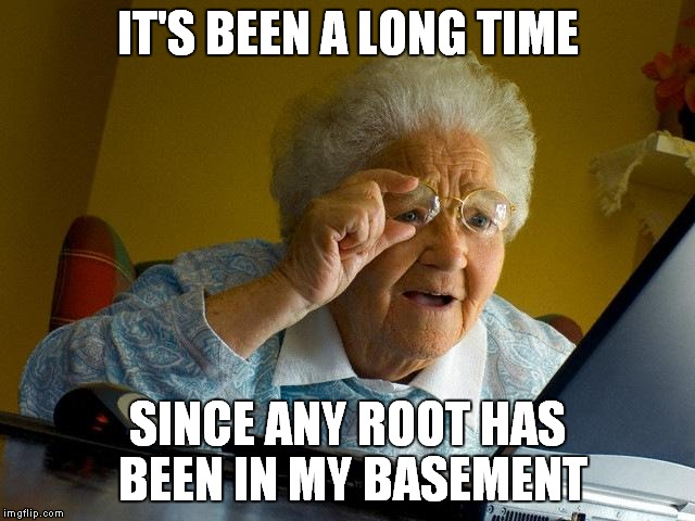 Grandma Finds The Internet Meme | IT'S BEEN A LONG TIME SINCE ANY ROOT HAS BEEN IN MY BASEMENT | image tagged in memes,grandma finds the internet | made w/ Imgflip meme maker