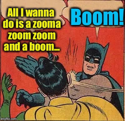 Batman Slapping Robin Meme | All I wanna do is a zooma zoom zoom and a boom... Boom! | image tagged in memes,batman slapping robin,evilmandoevil,funny | made w/ Imgflip meme maker
