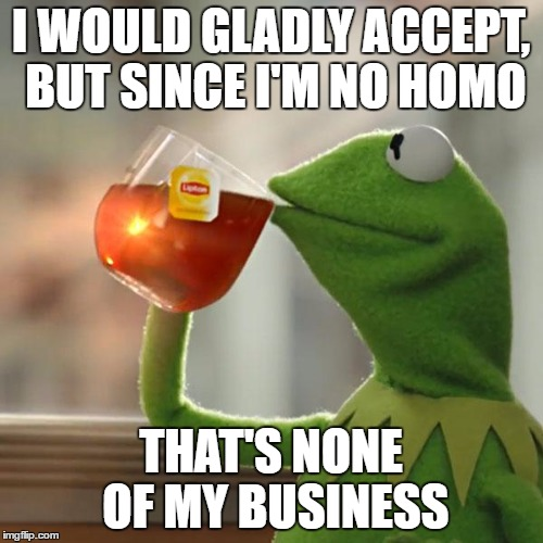 But Thats None Of My Business Meme | I WOULD GLADLY ACCEPT, BUT SINCE I'M NO HOMO THAT'S NONE OF MY BUSINESS | image tagged in memes,but thats none of my business,kermit the frog | made w/ Imgflip meme maker