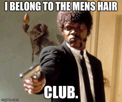 Say That Again I Dare You Meme | I BELONG TO THE MENS HAIR CLUB. | image tagged in memes,say that again i dare you | made w/ Imgflip meme maker
