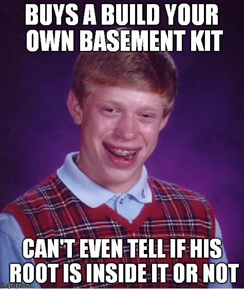 Bad Luck Brian Meme | BUYS A BUILD YOUR OWN BASEMENT KIT CAN'T EVEN TELL IF HIS ROOT IS INSIDE IT OR NOT | image tagged in memes,bad luck brian | made w/ Imgflip meme maker