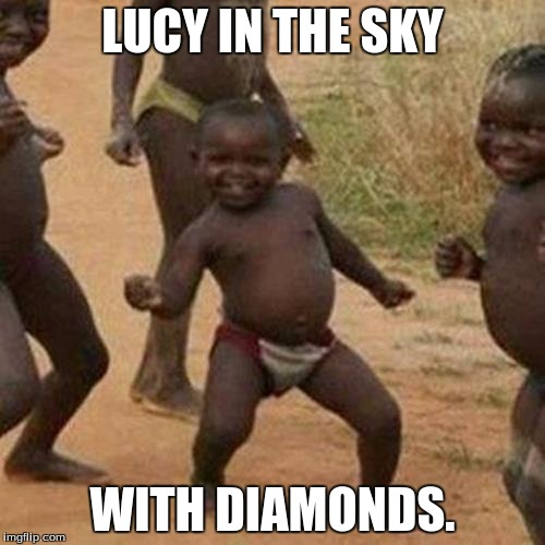 Third World Success Kid Meme | LUCY IN THE SKY WITH DIAMONDS. | image tagged in memes,third world success kid | made w/ Imgflip meme maker