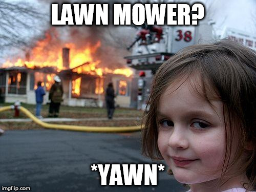 Disaster Girl Meme | LAWN MOWER? *YAWN* | image tagged in memes,disaster girl | made w/ Imgflip meme maker