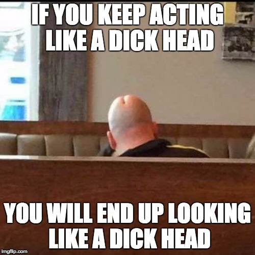 Mr. Dick Head | IF YOU KEEP ACTING LIKE A DICK HEAD YOU WILL END UP LOOKING LIKE A DICK HEAD | image tagged in mr dickerson,dickhead,dick,penis,penis jokes,nsfw | made w/ Imgflip meme maker