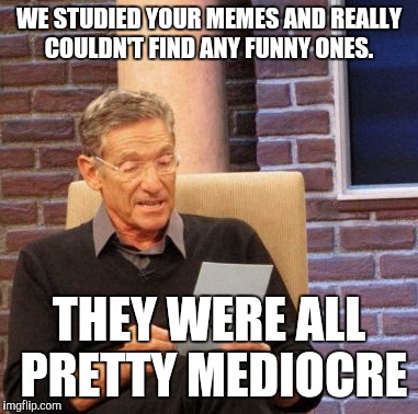 Maury Lie Detector Meme | WE STUDIED YOUR MEMES AND REALLY COULDN'T FIND ANY FUNNY ONES. THEY WERE ALL PRETTY MEDIOCRE | image tagged in memes,maury lie detector | made w/ Imgflip meme maker