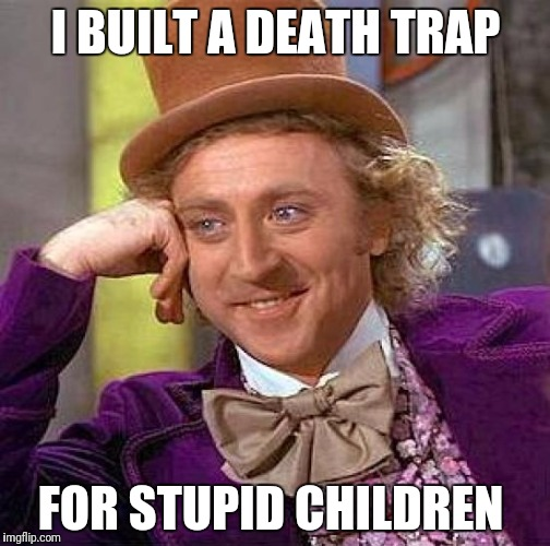 Creepy Condescending Wonka Meme | I BUILT A DEATH TRAP FOR STUPID CHILDREN | image tagged in memes,creepy condescending wonka | made w/ Imgflip meme maker