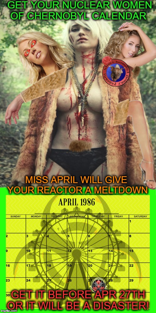mutant meme crossover (cleavage week) (zombie/chernobyl week)  | GET YOUR NUCLEAR WOMEN OF CHERNOBYL CALENDAR GET IT BEFORE APR 27TH OR IT WILL BE A DISASTER! MISS APRIL WILL GIVE YOUR REACTOR A MELTDOWN | image tagged in chernobyl,nuclear,cleavage week,memes,chernobyl week | made w/ Imgflip meme maker
