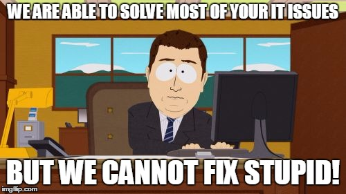 Aaaaand Its Gone Meme | WE ARE ABLE TO SOLVE MOST OF YOUR IT ISSUES BUT WE CANNOT FIX STUPID! | image tagged in memes,aaaaand its gone | made w/ Imgflip meme maker