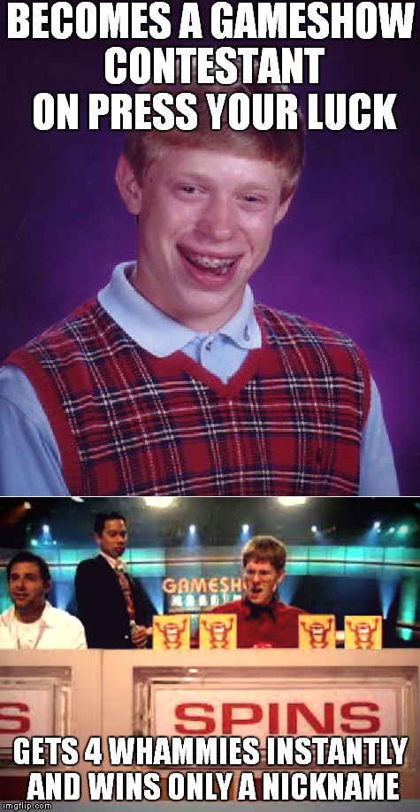 If the looks and the luck fits...  | BECOMES A GAMESHOW CONTESTANT ON PRESS YOUR LUCK GETS 4 WHAMMIES INSTANTLY AND WINS ONLY A NICKNAME | image tagged in bad luck brian,press your luck,gameshow,it all begins with this | made w/ Imgflip meme maker