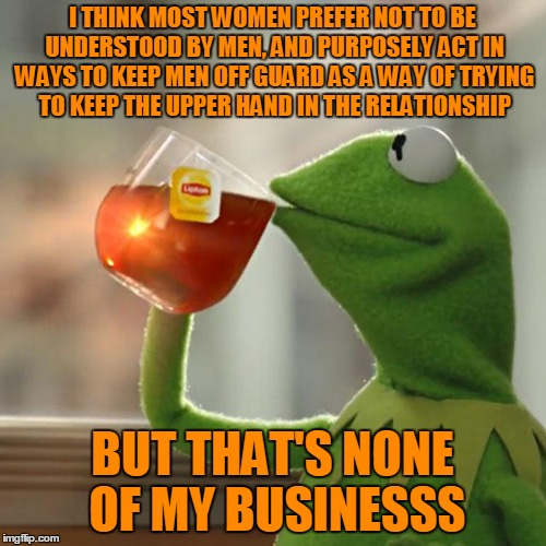 But Thats None Of My Business Meme | I THINK MOST WOMEN PREFER NOT TO BE UNDERSTOOD BY MEN, AND PURPOSELY ACT IN WAYS TO KEEP MEN OFF GUARD AS A WAY OF TRYING TO KEEP THE UPPER  | image tagged in memes,but thats none of my business,kermit the frog | made w/ Imgflip meme maker
