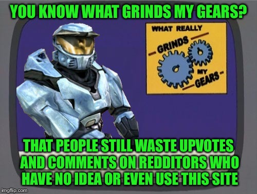 Stupid Redditors on the site again | YOU KNOW WHAT GRINDS MY GEARS? THAT PEOPLE STILL WASTE UPVOTES AND COMMENTS ON REDDITORS WHO HAVE NO IDEA OR EVEN USE THIS SITE | image tagged in ghostofchurch grinds my gears,screw reddit,did people forget so soon,they will never ever ever ever respond to you | made w/ Imgflip meme maker