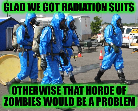 Caution: Radiation Suits May Not Be Rated For Zombie Attacks - Radiation/Zombie Week - A NexusDarkshade & ValerieLyn Event | GLAD WE GOT RADIATION SUITS OTHERWISE THAT HORDE OF ZOMBIES WOULD BE A PROBLEM | image tagged in hazmat team,radiation zombie week,nexusdarkshade,in honor of chernobyl,valerielyn | made w/ Imgflip meme maker