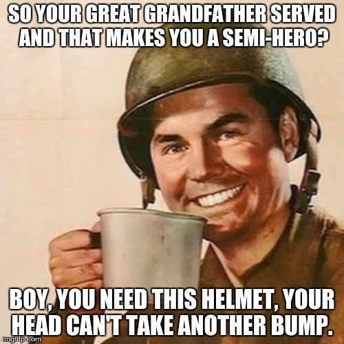Coffee Soldier | SO YOUR GREAT GRANDFATHER SERVED AND THAT MAKES YOU A SEMI-HERO? BOY, YOU NEED THIS HELMET, YOUR HEAD CAN'T TAKE ANOTHER BUMP. | image tagged in coffee soldier | made w/ Imgflip meme maker