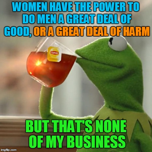 But Thats None Of My Business Meme | WOMEN HAVE THE POWER TO DO MEN A GREAT DEAL OF GOOD, OR A GREAT DEAL OF HARM BUT THAT'S NONE OF MY BUSINESS OR A GREAT DEAL OF HARM | image tagged in memes,but thats none of my business,kermit the frog | made w/ Imgflip meme maker