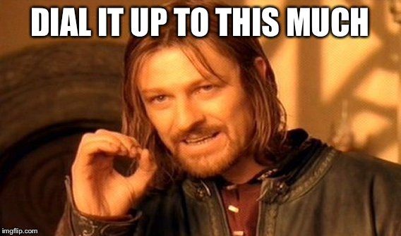 One Does Not Simply Meme | DIAL IT UP TO THIS MUCH | image tagged in memes,one does not simply | made w/ Imgflip meme maker