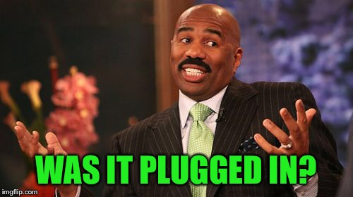 Steve Harvey Meme | WAS IT PLUGGED IN? | image tagged in memes,steve harvey | made w/ Imgflip meme maker