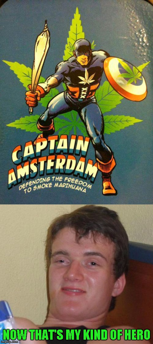 A Hero for the Stoner Revolution!!! | NOW THAT'S MY KIND OF HERO | image tagged in captain amsterdam,memes,10 guy,funny,special hero,marihuana | made w/ Imgflip meme maker