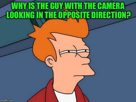 Futurama Fry Meme | WHY IS THE GUY WITH THE CAMERA LOOKING IN THE OPPOSITE DIRECTION? | image tagged in memes,futurama fry | made w/ Imgflip meme maker