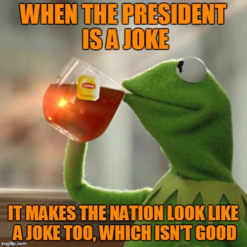 But Thats None Of My Business Meme | WHEN THE PRESIDENT IS A JOKE IT MAKES THE NATION LOOK LIKE A JOKE TOO, WHICH ISN'T GOOD | image tagged in memes,but thats none of my business,kermit the frog | made w/ Imgflip meme maker