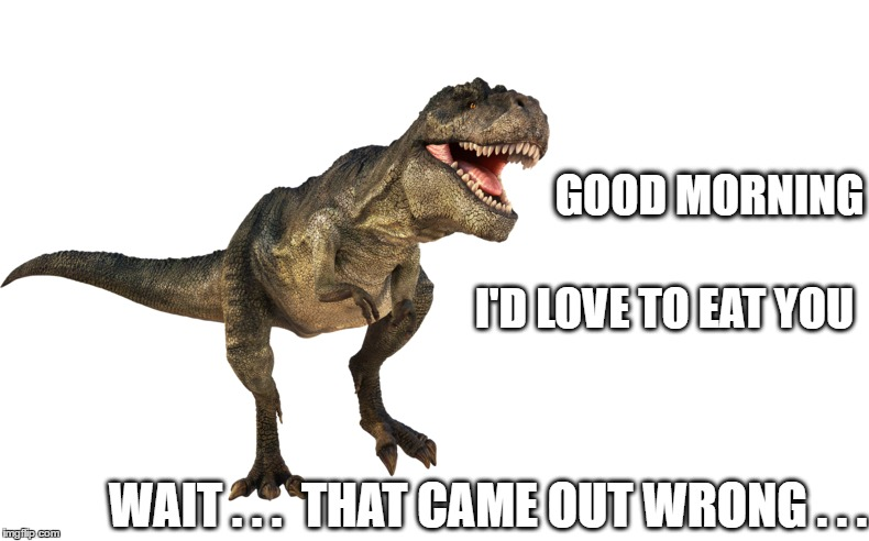 Happy Munchday...er, uh...Monday! | GOOD MORNING WAIT . . .  THAT CAME OUT WRONG . . . I'D LOVE TO EAT YOU | image tagged in happy monday,jurassic park | made w/ Imgflip meme maker