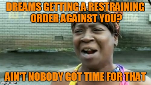 Aint Nobody Got Time For That Meme | DREAMS GETTING A RESTRAINING ORDER AGAINST YOU? AIN'T NOBODY GOT TIME FOR THAT | image tagged in memes,aint nobody got time for that | made w/ Imgflip meme maker