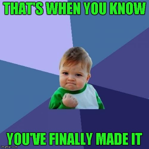 Success Kid Meme | THAT'S WHEN YOU KNOW YOU'VE FINALLY MADE IT | image tagged in memes,success kid | made w/ Imgflip meme maker