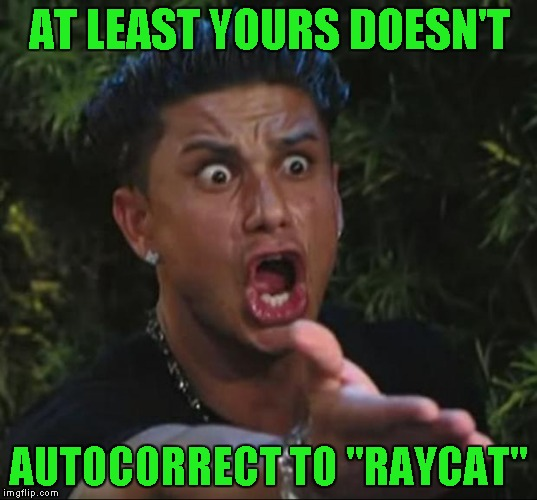 "AT LEAST YOURS DOESN'T AUTOCORRECT TO ""RAYCAT"" 