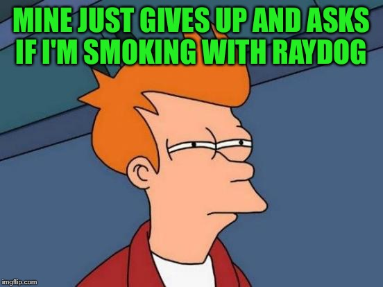 Futurama Fry Meme | MINE JUST GIVES UP AND ASKS IF I'M SMOKING WITH RAYDOG | image tagged in memes,futurama fry | made w/ Imgflip meme maker