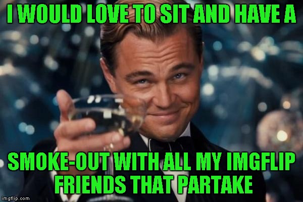Leonardo Dicaprio Cheers Meme | I WOULD LOVE TO SIT AND HAVE A SMOKE-OUT WITH ALL MY IMGFLIP FRIENDS THAT PARTAKE | image tagged in memes,leonardo dicaprio cheers | made w/ Imgflip meme maker