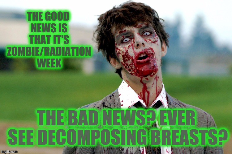 Zombie guy | THE GOOD NEWS IS THAT IT'S ZOMBIE/RADIATION WEEK THE BAD NEWS? EVER SEE DECOMPOSING BREASTS? | image tagged in zombie guy | made w/ Imgflip meme maker