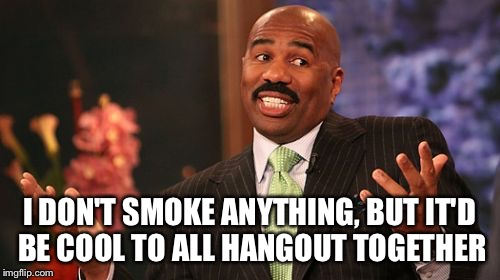 Steve Harvey Meme | I DON'T SMOKE ANYTHING, BUT IT'D BE COOL TO ALL HANGOUT TOGETHER | image tagged in memes,steve harvey | made w/ Imgflip meme maker