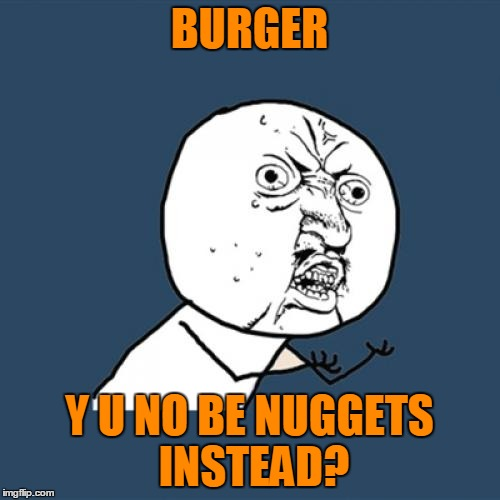 Y U No Meme | BURGER Y U NO BE NUGGETS INSTEAD? | image tagged in memes,y u no | made w/ Imgflip meme maker