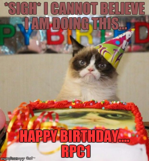 Grumpy Cat Birthday | *SIGH* I CANNOT BELIEVE I AM DOING THIS... HAPPY BIRTHDAY.... RPC1 | image tagged in memes,grumpy cat birthday,grumpy cat,happy b-day,rpc1 | made w/ Imgflip meme maker
