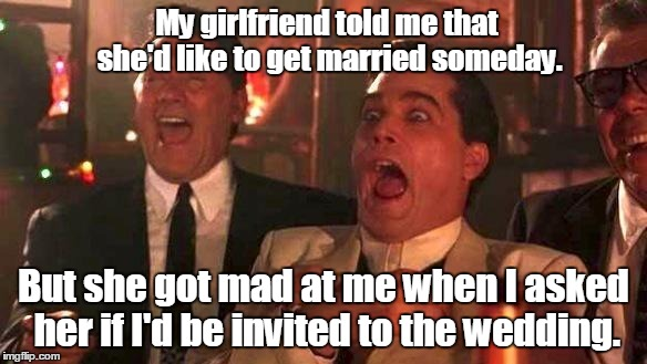 My girlfriend told me that she'd like to get married someday. But she got mad at me when I asked her if I'd be invited to the wedding. | image tagged in good fellas | made w/ Imgflip meme maker