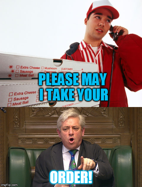 Pizza at the House of Commons | PLEASE MAY I TAKE YOUR ORDER! | image tagged in pizza,parliament,house of commons,john bercrow,mr speaker,speaker | made w/ Imgflip meme maker