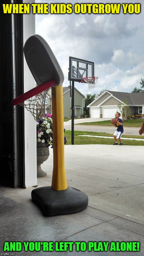Now I Know How Puff The Magic Dragon Felt :( | WHEN THE KIDS OUTGROW YOU AND YOU'RE LEFT TO PLAY ALONE! | image tagged in memes,basketball,forever alone,growing up,kids,sad | made w/ Imgflip meme maker