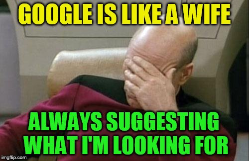 Captain Picard Facepalm Meme | GOOGLE IS LIKE A WIFE ALWAYS SUGGESTING WHAT I'M LOOKING FOR | image tagged in memes,captain picard facepalm | made w/ Imgflip meme maker