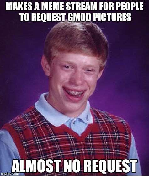 Maybe they didn't have anything on there minds :/ | MAKES A MEME STREAM FOR PEOPLE TO REQUEST GMOD PICTURES ALMOST NO REQUEST | image tagged in memes,bad luck brian | made w/ Imgflip meme maker