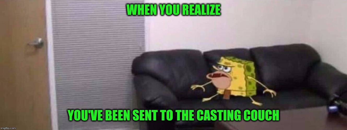 WHEN YOU REALIZE YOU'VE BEEN SENT TO THE CASTING COUCH | made w/ Imgflip meme maker