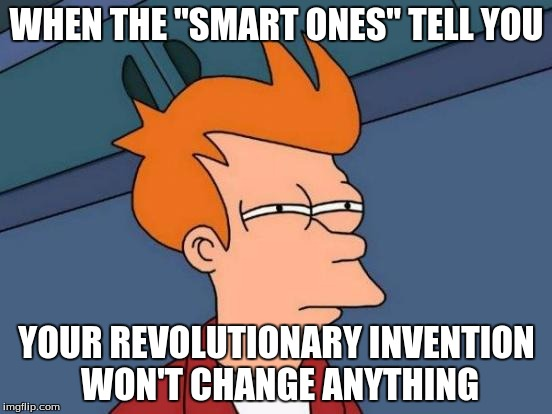 "Invention Rejection sucks. | WHEN THE ""SMART ONES"" TELL YOU YOUR REVOLUTIONARY INVENTION WON'T CHANGE ANYTHING 