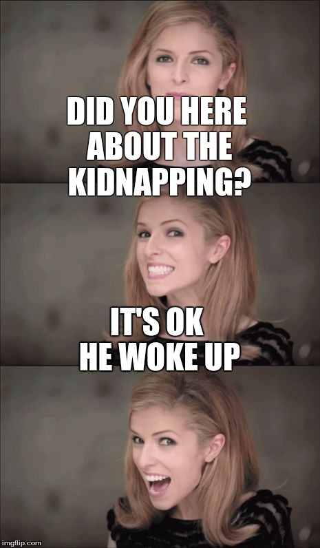 kidnapping... | DID YOU HERE ABOUT THE KIDNAPPING? IT'S OK HE WOKE UP | image tagged in memes,bad pun anna kendrick | made w/ Imgflip meme maker
